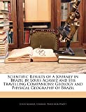 Agassiz, Louis: Scientific Results of a Journey in Brazil by Louis Agassiz and His Travelling Companions: Geology and Physical Geography of Brazil