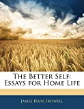 Friswell, James Hain: The Better Self: Essays for Home Life