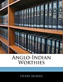 Morris, Henry PH.D.: Anglo-Indian Worthies
