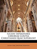 Julian: Iuliani Imperatoris Librorum Contra Christianos Quae Supersunt (Latin Edition)