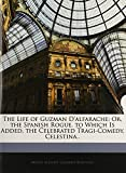 Alemán, Mateo: The Life of Guzman D'alfarache: Or, the Spanish Rogue. to Which Is Added, the Celebrated Tragi-Comedy, Celestina..