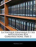 Lévy, Maurice: La Statique Graphique Et Ses Applications Aux Constructions, Part 3 (French Edition)