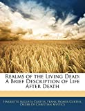 Curtiss, Harriette Augusta: Realms of the Living Dead: A Brief Description of Life After Death