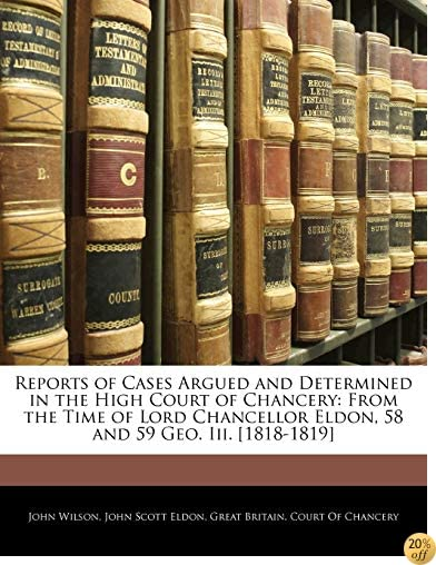 Reports of Cases Argued and Determined in the High Court of Chancery: From the Time of Lord Chancellor Eldon, 58 and 59 Geo. Iii. [1818-1819]