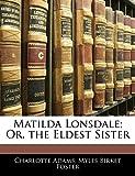 Adams, Charlotte: Matilda Lonsdale; Or, the Eldest Sister