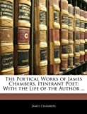 Chambers, James: The Poetical Works of James Chambers, Itinerant Poet: With the Life of the Author ...