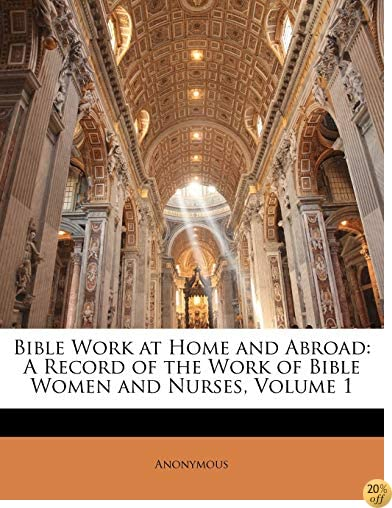 TBible Work at Home and Abroad: A Record of the Work of Bible Women and Nurses, Volume 1