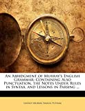 Murray, Lindley: An Abridgment of Murray's English Grammar: Containing Also Punctuation, the Notes Under Rules in Syntax, and Lessons in Parsing ...