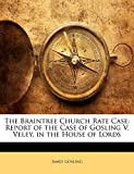 Gosling, James: The Braintree Church Rate Case: Report of the Case of Gosling V. Veley, in the House of Lords