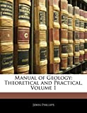 Phillips, John: Manual of Geology: Theoretical and Practical, Volume 1