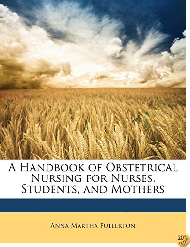 A Handbook of Obstetrical Nursing for Nurses, Students, and Mothers