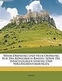 Bavaria: Wehr-Ordnung Und Heer-Ordnung Fur Das Konigreich Bayern: Sowie Die Einschlagigen Gesetze Und Vollzugsbestimmungen (German Edition)