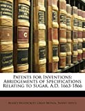 Woodcroft, Bennet: Patents for Inventions: Abridgements of Specifications Relating to Sugar. A.D. 1663-1866