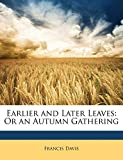 Davis, Francis: Earlier and Later Leaves: Or an Autumn Gathering