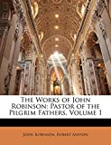 Robinson, John: The Works of John Robinson: Pastor of the Pilgrim Fathers, Volume 1