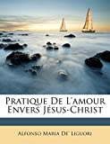 Liguori, Alfonso Maria De': Pratique De L'amour Envers Jésus-Christ (French Edition)