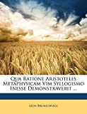 Brunschvicg, Léon: Qua Ratione Aristoteles Metaphysicam Vim Syllogismo Inesse Demonstraverit ... (Latin Edition)