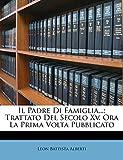 Alberti, Leon Battista: Il Padre Di Famiglia...: Trattato Del Secolo Xv. Ora La Prima Volta Pubblicato (Latin Edition)