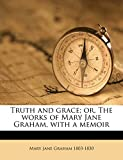Graham, Mary Jane: Truth and grace; or, The works of Mary Jane Graham, with a memoir