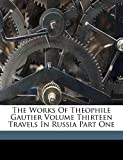 De Sumichrast, F C.: The Works Of Theophile Gautier Volume Thirteen Travels In Russia Part One