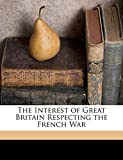 Fox William: The Interest of Great Britain Respecting the French War