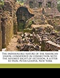 Capen, Nahum: The indissoluble nature of the American union, considered in connection with the assumed right of secession. A letter to Hon. Peter Cooper, New York Volume 2