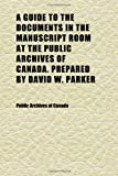 Canada, Public Archives of: A Guide to the Documents in the Manuscript Room at the Public Archives of Canada. Prepared by David W. Parker (Volume 1)