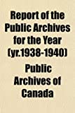 Canada, Public Archives of: Report of the Public Archives for the Year (yr.1938-1940)