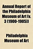 Art, Philadelphia Museum of: Annual Report of the Philadelphia Museum of Art (v. 3 (1900-1905))