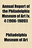 Art, Philadelphia Museum of: Annual Report of the Philadelphia Museum of Art (v. 4 (1906-1909))