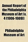 Art, Philadelphia Museum of: Annual Report of the Philadelphia Museum of Art (v. 4 (1906-1909))