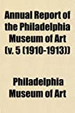 Art, Philadelphia Museum of: Annual Report of the Philadelphia Museum of Art (v. 5 (1910-1913))