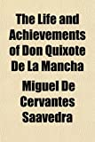 Cervantes Saavedra, Miguel De: The Life and Achievements of Don Quixote De La Mancha