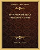 Anderson, William T.: The Great Outlines Of Speculative Masonry