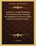 Roberts, J. M.: Euthalius A Greek Theologian Who Mutilated The Teachings Of Apollonius Of Tyana To Make Good The Christian Scheme