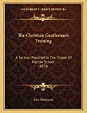 Mitchinson, John: The Christian Gentleman's Training: A Sermon Preached In The Chapel Of Harrow School (1878)
