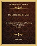 Lukin, James: The Lathe And Its Uses: Or Instruction In The Art Of Turning Wood And Metal (1868)