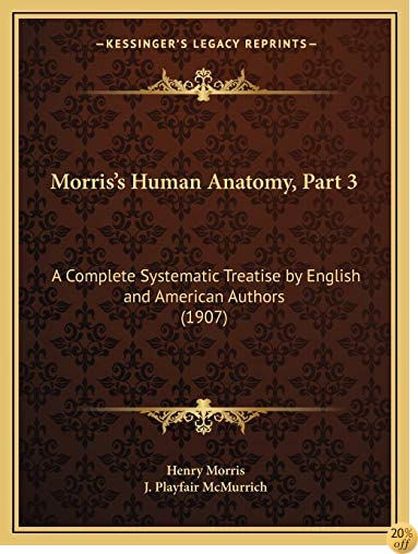 Morris's Human Anatomy, Part 3: A Complete Systematic Treatise by English and American Authors (1907)