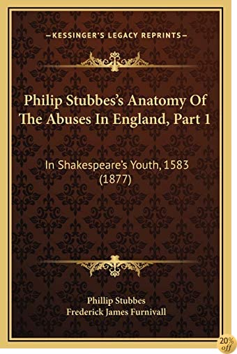 Philip Stubbes's Anatomy Of The Abuses In England, Part 1: In Shakespeare's Youth, 1583 (1877)