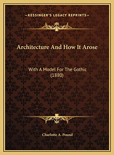 architecture-and-how-it-arose-with-a-model-for-the-gothic-1880