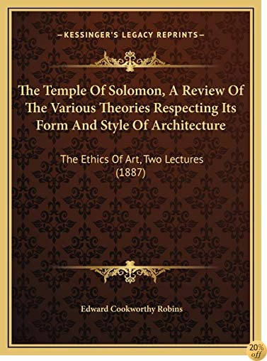 The Temple Of Solomon, A Review Of The Various Theories Respecting Its Form And Style Of Architecture: The Ethics Of Art, Two Lectures (1887)