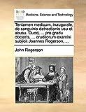 Rogerson, John: Tentamen medicum, inaugurale, de sanguinis detractionis usu et abusu. Quod, ... pro gradu doctoris, ... eruditorum examini subjicit Joannes Rogerson, ... (Latin Edition)