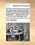 Partington, John: The right improvement of the gifts of God's bounty. Recommended in a sermon preached in Gravel-lane, Southwark: ... on New Years day, 1734. By John Partington, M.A.
