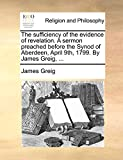 Greig, James: The sufficiency of the evidence of revelation. A sermon preached before the Synod of Aberdeen, April 9th, 1799. By James Greig, ...