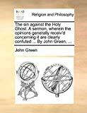 Green, John: The sin against the Holy Ghost. A sermon, wherein the opinions generally receiv'd concerning it are clearly confuted ... By John Green, ...