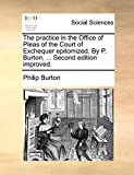 Burton, Philip: The practice in the Office of Pleas of the Court of Exchequer epitomized. By P. Burton, ... Second edition improved.
