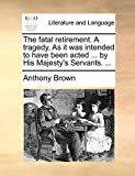 Brown, Anthony: The fatal retirement. A tragedy. As it was intended to have been acted ... by His Majesty's Servants. ...