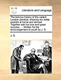 J. S.: The famous history of the valiant London prentice; shewing his noble exploits at home and abroad. Together with his love and great success. ... Written for the encouragement of youth by J. S.