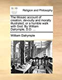 Dalrymple, William: The Mosaic account of creation, devoutly and morally illustrated; or a humble walk with God. By William Dalrymple, D.D. ...