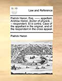 Heron, Patrick: Patrick Heron, Esq. ------ appellant. Andrew Heron, doctor of physick, --- respondent. Et è contra. Case of the appellant in the original, and of the respondent in the cross appeal.